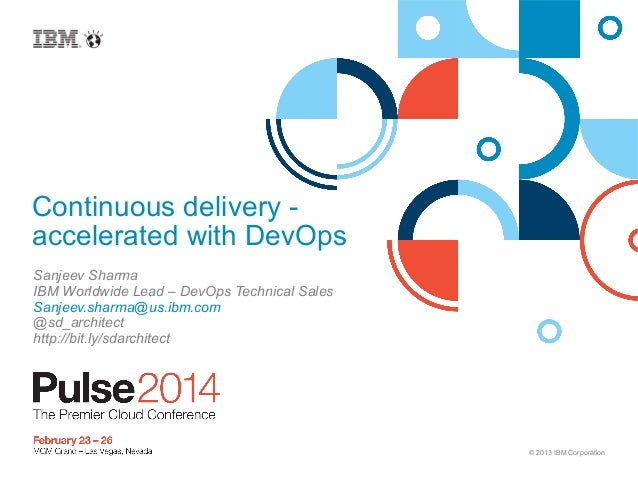 Continuous delivery accelerated with DevOps Sanjeev Sharma IBM Worldwide Lead – DevOps Technical Sales Sanjeev.sharma@us.i...