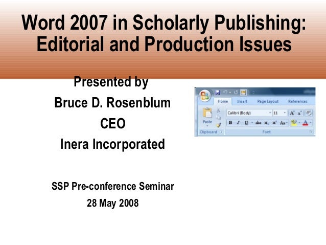 Word 2007 in Scholarly Publishing: Editorial and Production Issues      Presented by   Bruce D. Rosenblum            CEO  ...