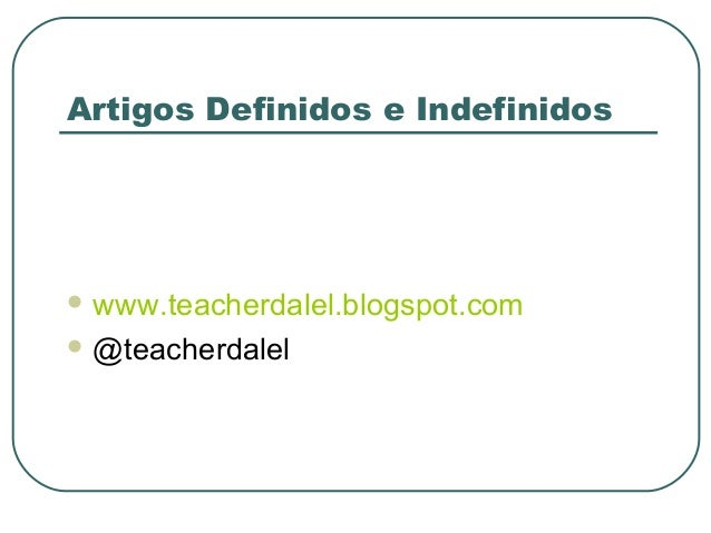 Artigos Definidos e Indefinidos   www.teacherdalel.blogspot.com  @teacherdalel
