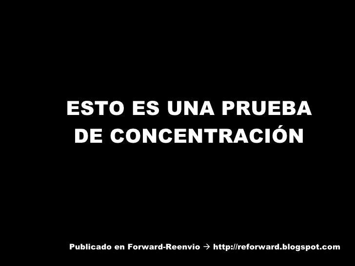 ESTO ES UNA PRUEBA DE CONCENTRACIÓN Publicado en Forward-Reenvio    http://reforward.blogspot.com