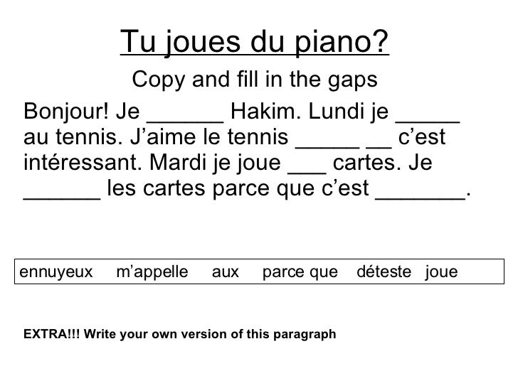 Tu joues du piano? Copy and fill in the gaps Bonjour! Je ______ Hakim. Lundi je _____ au tennis. J'aime le tennis _____ __...