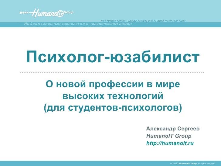 Александр Сергеев HumanoIT Group http://humanoit.ru Психолог-юзабилист О новой профессии в мире высоких технологий ( для с...