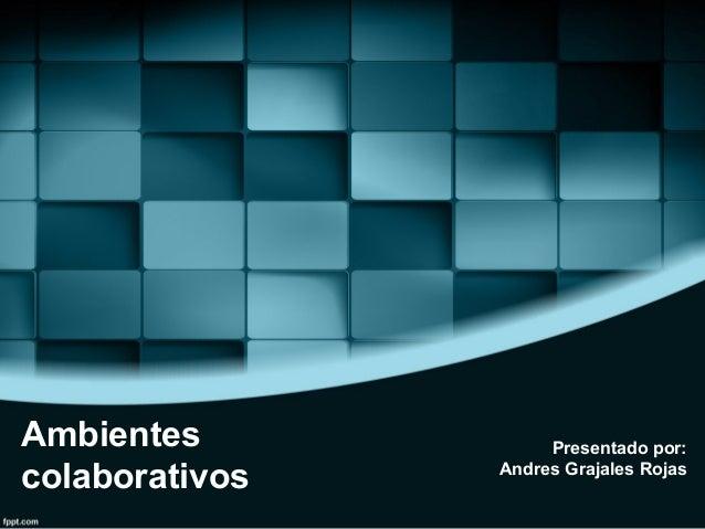 Ambientes colaborativos Presentado por: Andres Grajales Rojas