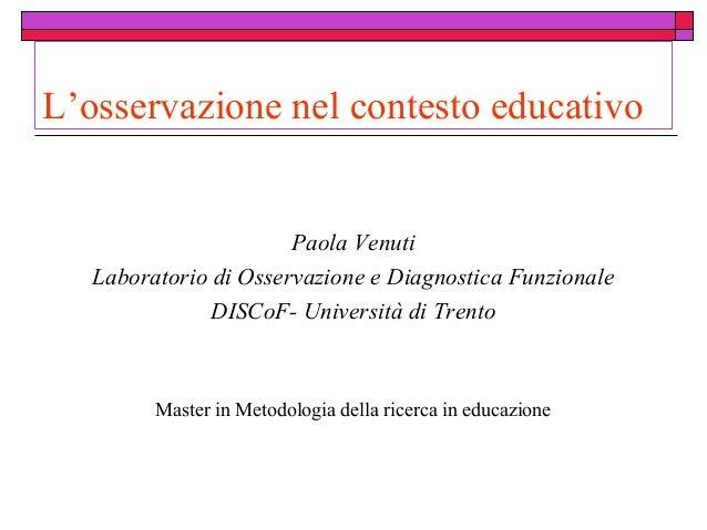 L'osservazione nel contesto educativo  Paola Venuti Laboratorio di Osservazione e Diagnostica Funzionale DISCoF- Universit...
