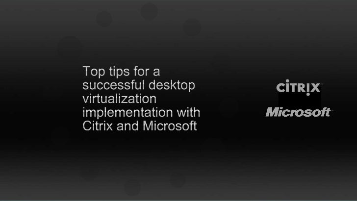 Top tips for a successful desktop virtualisation implementation with Citrix and Microsoft