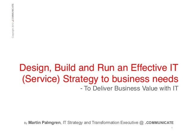 .  Copyright 2013 COMMUNICATE!  Design, Build and Run an Effective IT (Service) Strategy to business needs! - To Deliver B...