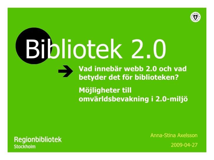 Vad innebär webb 2.0 och vad betyder det för biblioteken? Möjligheter till omvärldsbevakning i 2.0-miljö Anna-Stina Axelss...