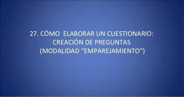 """27. CÓMO ELABORAR UN CUESTIONARIO:       CREACIÓN DE PREGUNTAS    (MODALIDAD """"EMPAREJAMIENTO"""")"""