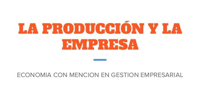 LA PRODUCCIÓN Y LA EMPRESA ECONOMIA CON MENCION EN GESTION EMPRESARIAL