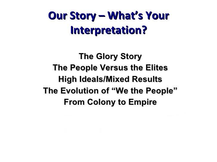 Our Story – What's Your Interpretation? <ul><li>The Glory Story </li></ul><ul><li>The People Versus the Elites </li></ul><...