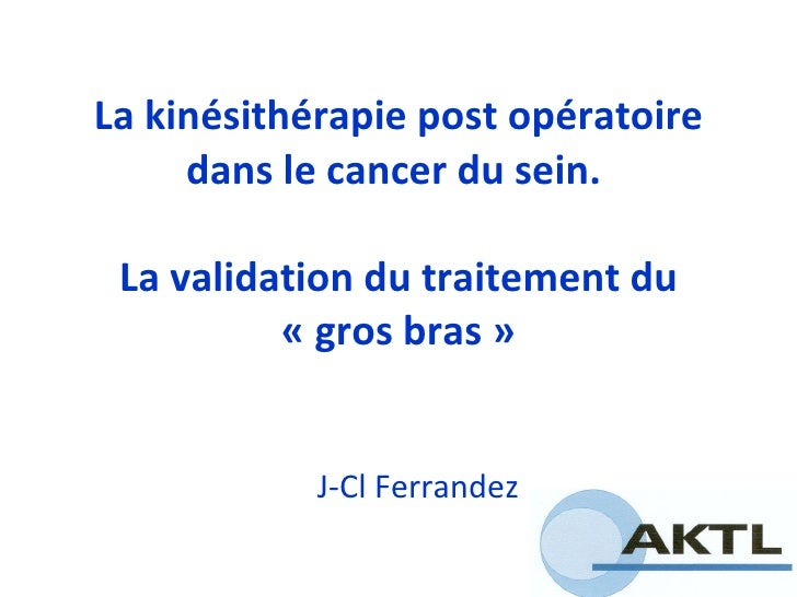 La kinésithérapie post opératoire dans le cancer du sein.  La validation du traitement du «gros bras» J-Cl Ferrandez