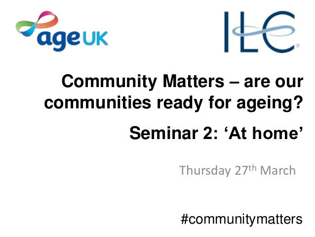 Community Matters – are our communities ready for ageing? Seminar 2: 'At home' Thursday 27th March #communitymatters