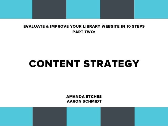 EVALUATE & IMPROVE YOUR LIBRARY WEBSITE IN 10 STEPS                    PART TWO:  CONTENT STRATEGY                  AMANDA...