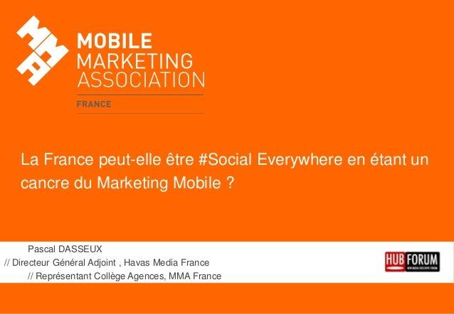 La France peut-elle être #Social Everywhere en étant un cancre du Marketing Mobile ?  Pascal DASSEUX // Directeur Général ...