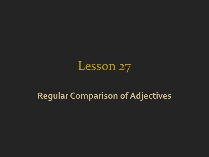 Lesson 27Regular Comparison of Adjectives