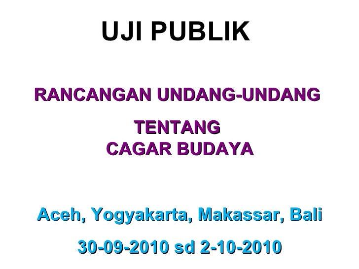 UJI PUBLIK   RANCANGAN UNDANG-UNDANG  TENTANG  CAGAR BUDAY A Aceh, Yogyakarta, Makassar, Bali 30-09-2010 sd 2-10-2010