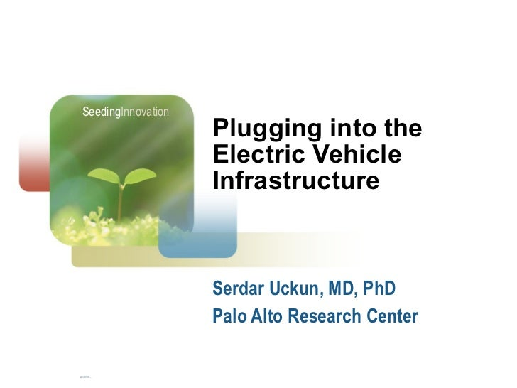 Plugging into the Electric Vehicle Infrastructure Serdar Uckun, MD, PhD Palo Alto Research Center Seeding Innovation