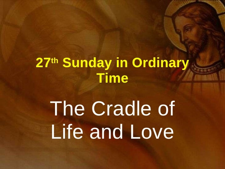 27 th  Sunday in Ordinary Time The Cradle of Life and Love