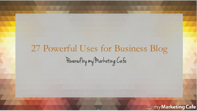 27 Powerful Uses for Business Blog Powered by myMarketing Cafe