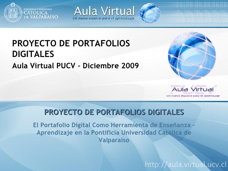 PROYECTO DE PORTAFOLIOS DIGITALES Aula Virtual PUCV – Diciembre 2009 PROYECTO DE PORTAFOLIOS DIGITALES El Portafolio Digit...