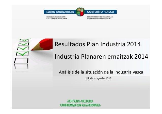 Resultados Plan Industria 2014 Industria Planaren emaitzak 2014 Análisis de la situación de la industria vasca 28 de mayo ...