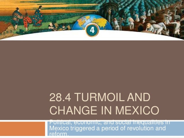 28.4 TURMOIL ANDCHANGE IN MEXICOPolitical, economic, and social inequalities inMexico triggered a period of revolution and...