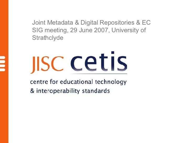 Joint Metadata & Digital Repositories & EC SIG meeting, 29 June 2007, University of Strathclyde