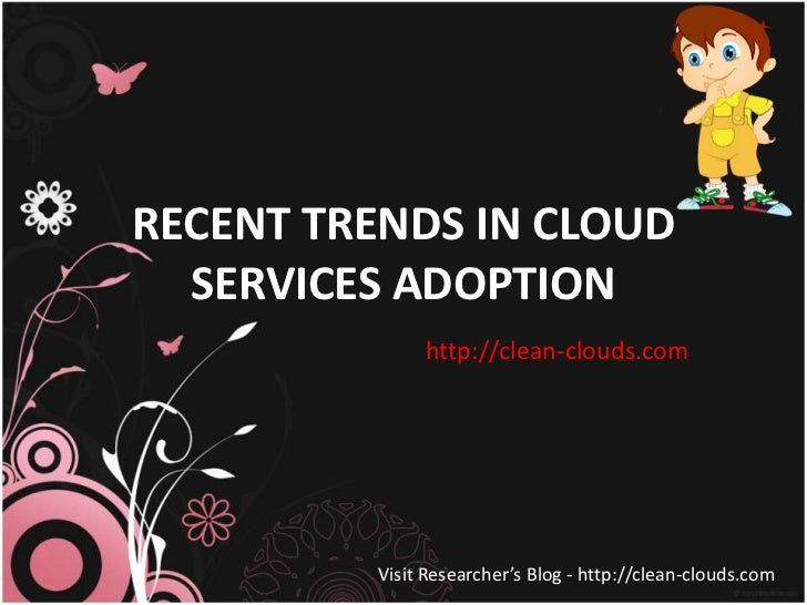 RECENT TRENDS IN CLOUD  SERVICES ADOPTION              http://clean-clouds.com         Visit Researcher's Blog - http://cl...