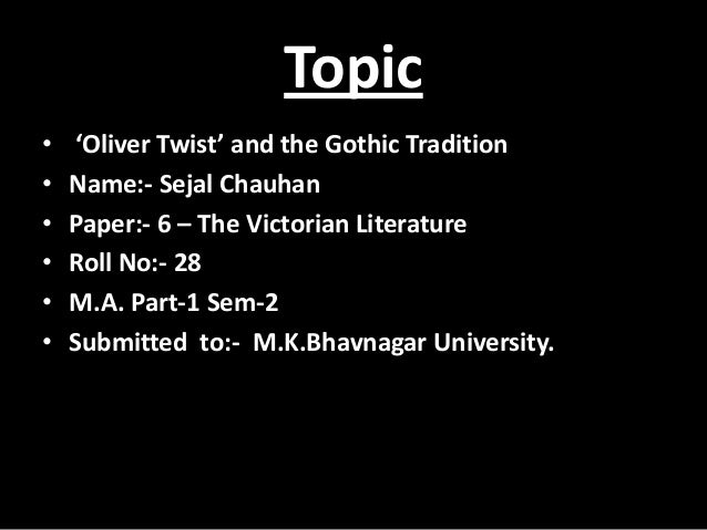 Topic • 'Oliver Twist' and the Gothic Tradition • Name:- Sejal Chauhan • Paper:- 6 – The Victorian Literature • Roll No:- ...