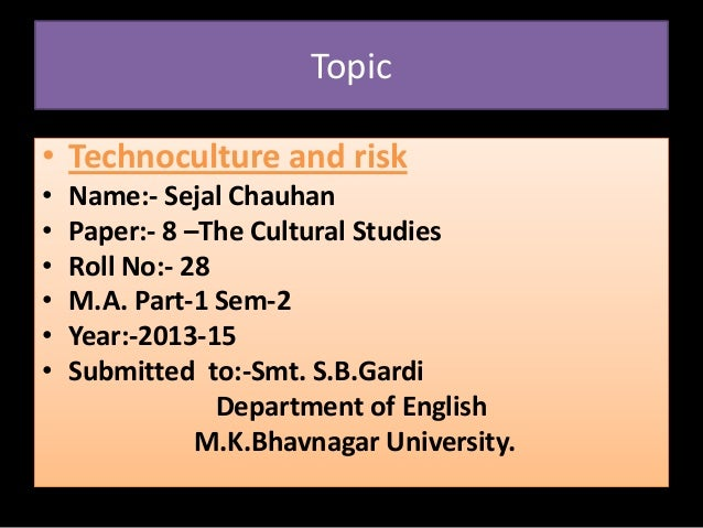 Topic • Technoculture and risk • Name:- Sejal Chauhan • Paper:- 8 –The Cultural Studies • Roll No:- 28 • M.A. Part-1 Sem-2...