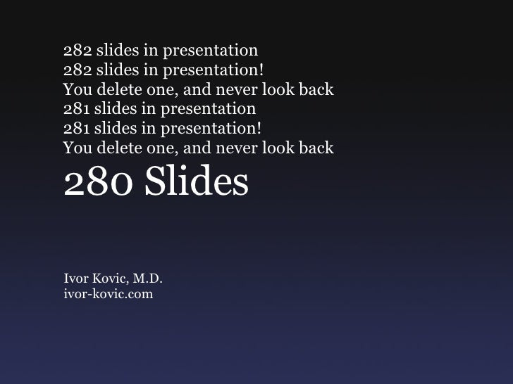 282 slides in presentation  282 slides in presentation!  You delete one, and never look back  281 slides in presentation  ...