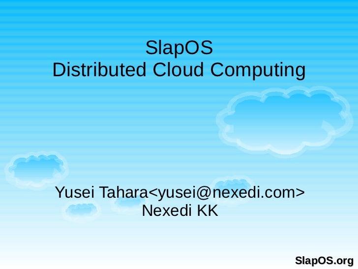 SlapOSDistributed Cloud ComputingYusei Tahara<yusei@nexedi.com>           Nexedi KK                            SlapOS.org
