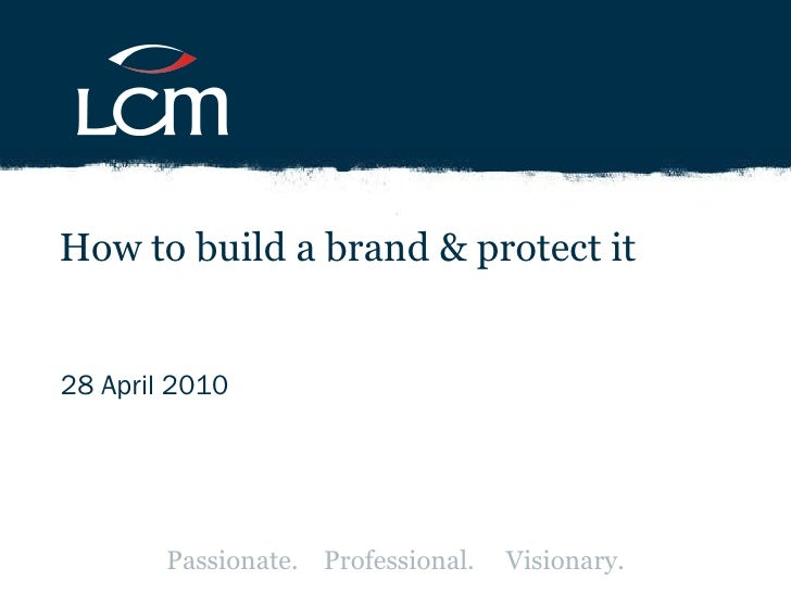 28 April 2010 How to build a brand & protect it Passionate.  Professional.  Visionary.