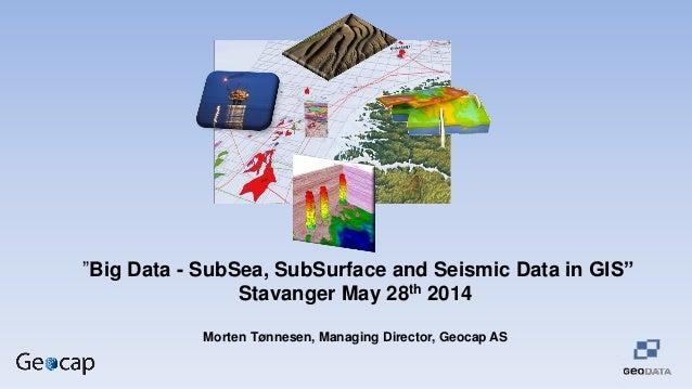 """Big Data - SubSea, SubSurface and Seismic Data in GIS"" Stavanger May 28th 2014 Morten Tønnesen, Managing Director, Geocap..."