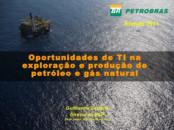 Oportunidades de TI na exploração e produção de petróleo e gás natural Guilherme Estrella Diretor de E&P Rio de Janeiro, 2...
