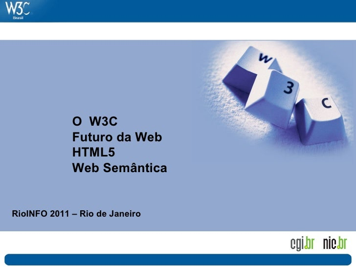 O W3C             Futuro da Web             HTML5             Web SemânticaRioINFO 2011 – Rio de Janeiro