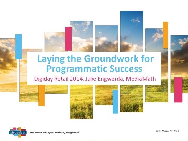 v ©2014 MEDIAMATH INC. 1 Laying the Groundwork for Programmatic Success Digiday Retail 2014, Jake Engwerda, MediaMath