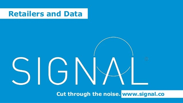 Cut through the noise. www.signal.co Retailers and Data