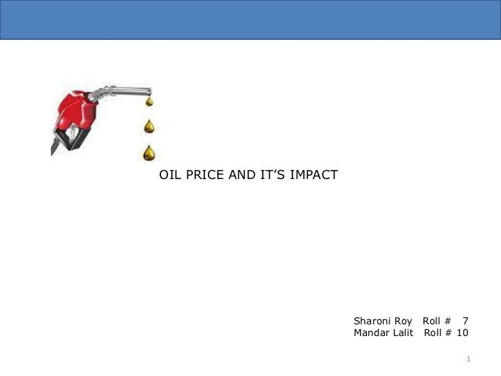 OIL PRICE AND IT'S IMPACT<br />Sharoni Roy   Roll #   7<br />Mandar Lalit   Roll # 10<br />1<br />