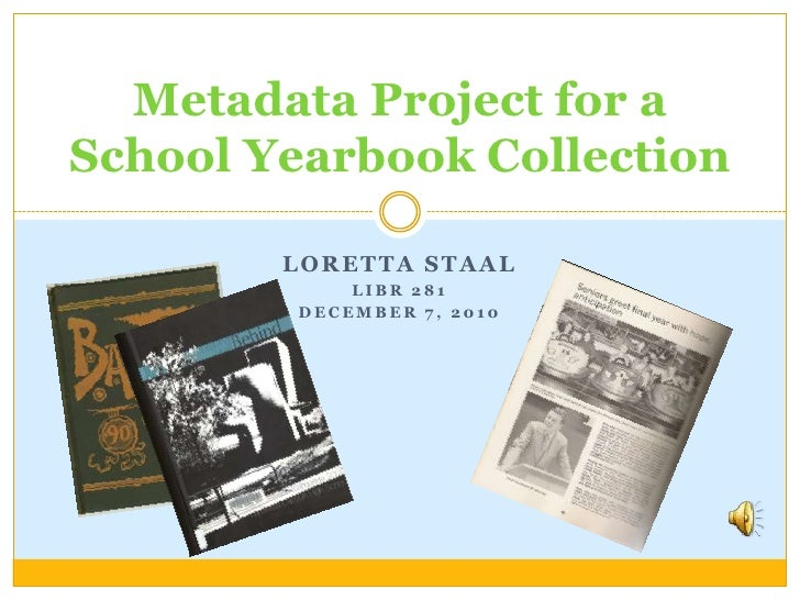 Loretta Staal<br />LIBR 281<br />December 7, 2010<br />Metadata Project for a School Yearbook Collection<br />