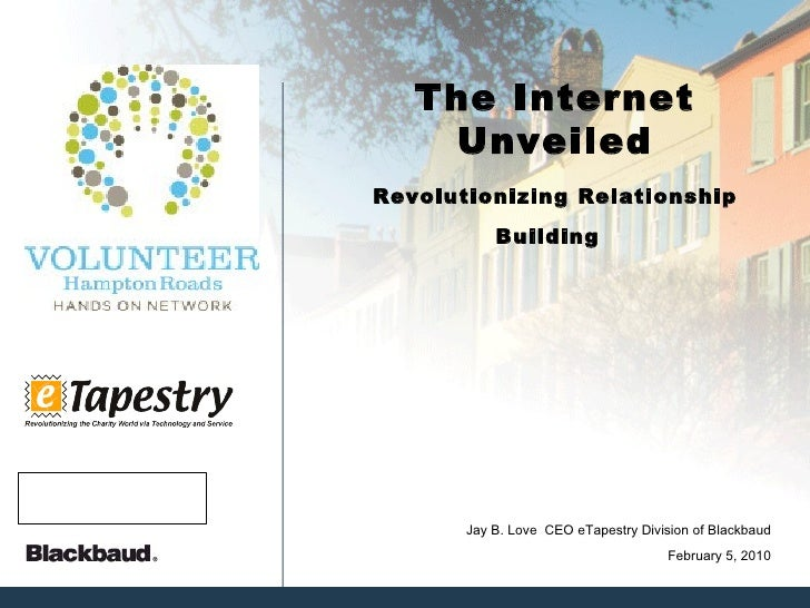 The Internet Unveiled Revolutionizing Relationship Building   February 5, 2010 Jay B. Love  CEO eTapestry Division of Blac...