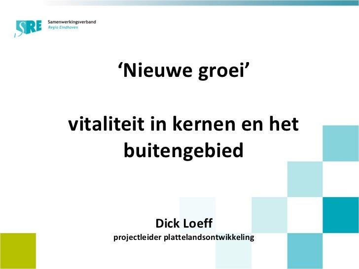 ' Nieuwe groei' vitaliteit in kernen en het buitengebied Dick Loeff projectleider plattelandsontwikkeling