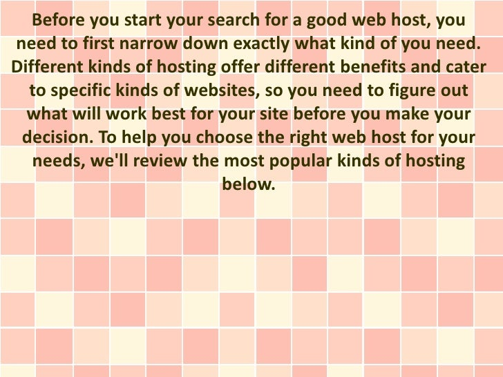 Before you start your search for a good web host, youneed to first narrow down exactly what kind of you need.Different kin...
