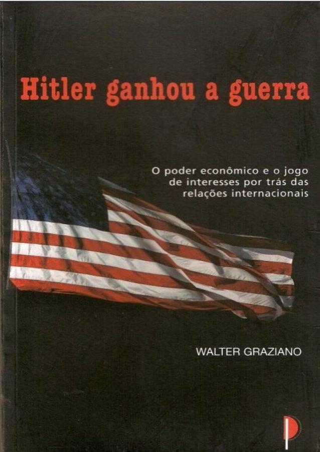 Hitler ganhou a guerra      Walter Graziano Tradução: Eduardo Fava Rubio       São Paulo – 2005           1a edição