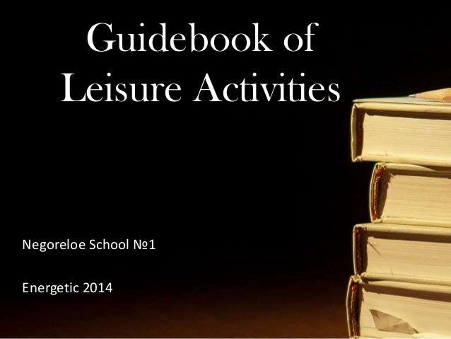 Guidebook of Leisure Activities Guidebook of Leisure Activities Negoreloe School №1 Energetic 2014