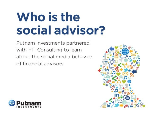 Who is the social advisor? Putnam Investments partnered with FTI Consulting to learn about the social media behavior of fin...