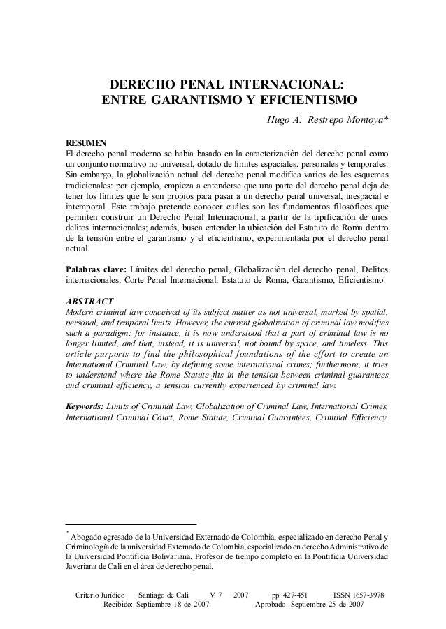 DERECHO PENAL INTERNACIONAL: ENTRE GARANTISMO Y EFICIENTISMO Hugo A. Restrepo Montoya* RESUMEN El derecho penal moderno se...