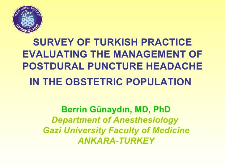 SURVEY OF TURKISH PRACTICE EVALUATING THE MANAGEMENT OF POSTDURAL PUNCTURE HEADACHE IN THE OBSTETRIC POPU L ATION   Berrin...