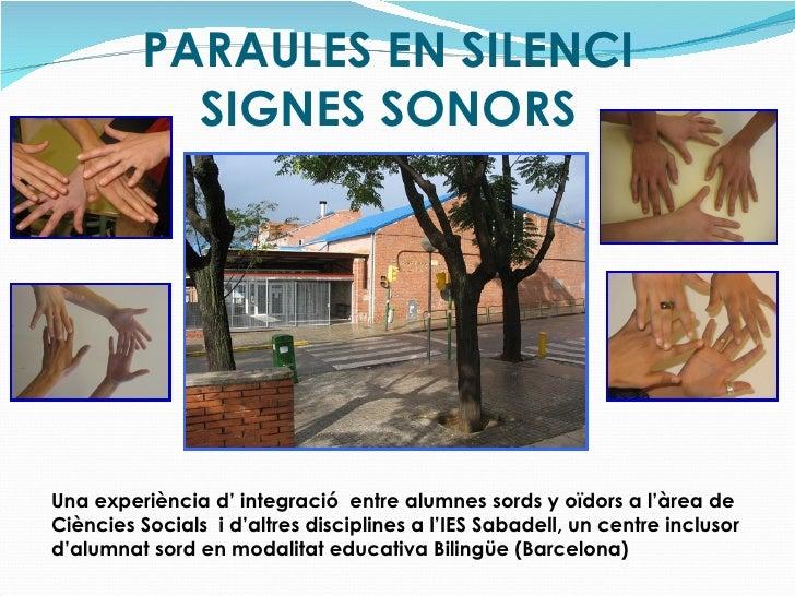 PARAULES EN SILENCI SIGNES SONORS Una experiència d' integració  entre alumnes sords y oïdors a l'àrea de Ciències Socials...