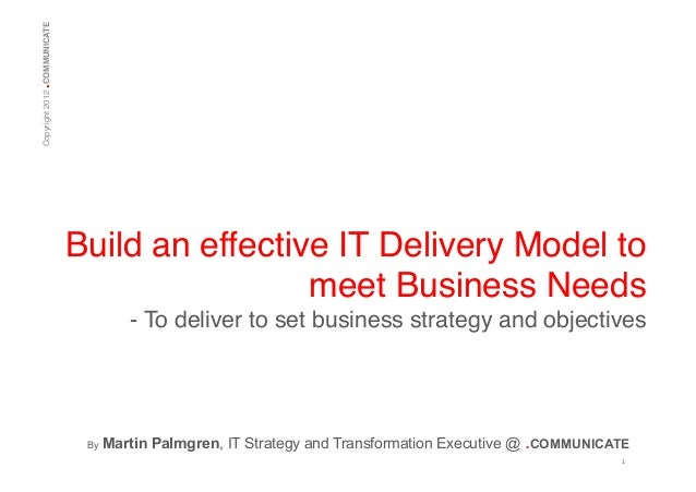 .  Copyright 2012 COMMUNICATE!  Build an effective IT Delivery Model to meet Business Needs! - To deliver to set business ...